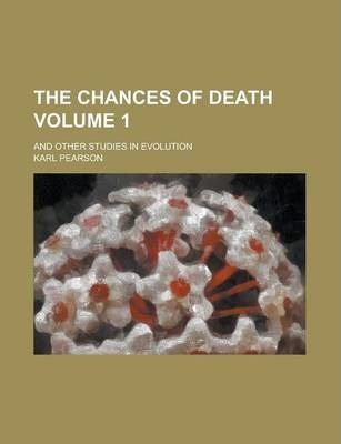 The Chances of Death; And Other Studies in Evolution Volume 1