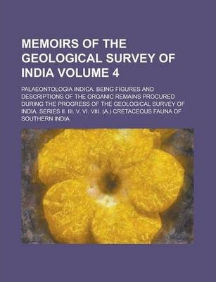 Memoirs of the Geological Survey of India; Palaeontologia Indica. Being Figures and Descriptions of the Organic Remains Procured During the Progress of the Geological Survey of India. Series II. III. V. VI. VIII. (A.) Cretaceous Volume 4