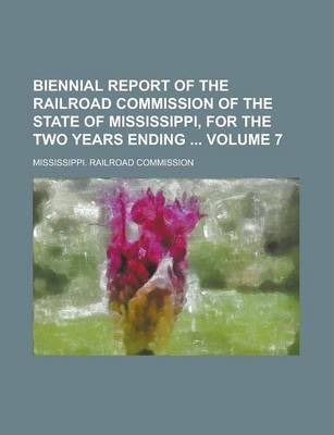 Biennial Report of the Railroad Commission of the State of Mississippi, for the Two Years Ending Volume 7