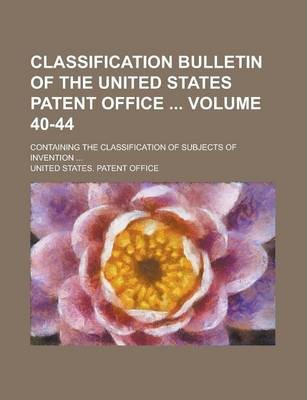 Classification Bulletin of the United States Patent Office; Containing the Classification of Subjects of Invention ... Volume 40-44