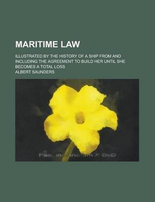 Maritime Law; Illustrated by the History of a Ship from and Including the Agreement to Build Her Until She Becomes a Total Loss