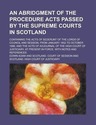 An Abridgment of the Procedure Acts Passed by the Supreme Courts in Scotland; Containing the Acts of Sederunt of the Lords of Council and Session, from January 1852 to October 1886, and the Acts of Adjournal of the High Court of