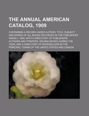 The Annual American Catalog, 1909; Containing a Record Under Author, Title, Subject and Series of All Books Recorded in the Publishers' Weekly, 1909, with a Directory of Publishers, Authors and Printers, Issuing Books During the Year; And