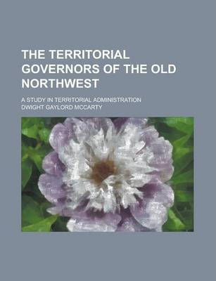 The Territorial Governors of the Old Northwest; A Study in Territorial Administration