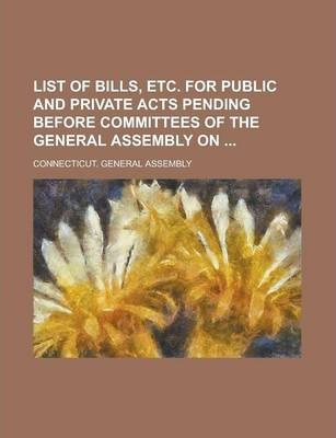 List of Bills, Etc. for Public and Private Acts Pending Before Committees of the General Assembly on