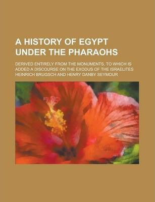 A History of Egypt Under the Pharaohs; Derived Entirely from the Monuments, to Which Is Added a Discourse on the Exodus of the Israelites