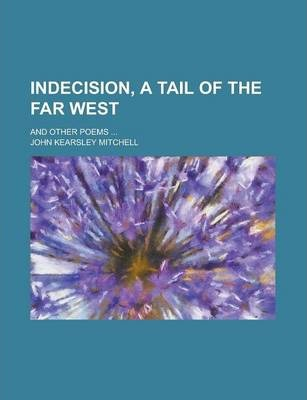 Indecision, a Tail of the Far West; And Other Poems ...