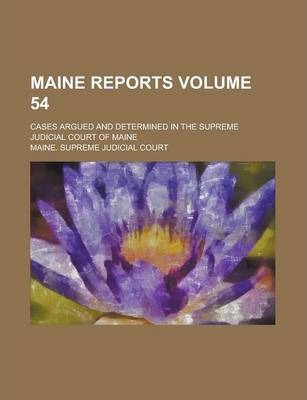 Maine Reports; Cases Argued and Determined in the Supreme Judicial Court of Maine Volume 54