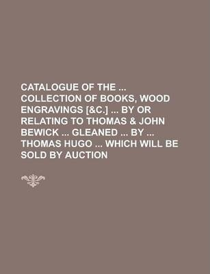 Catalogue of the Collection of Books, Wood Engravings [&C.] by or Relating to Thomas & John Bewick Gleaned by Thomas Hugo Which Will Be Sold by Auction