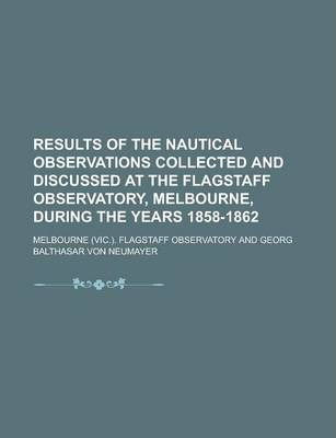 Results of the Nautical Observations Collected and Discussed at the Flagstaff Observatory, Melbourne, During the Years 1858-1862