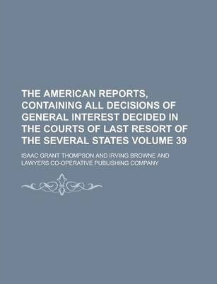 The American Reports, Containing All Decisions of General Interest Decided in the Courts of Last Resort of the Several States Volume 39