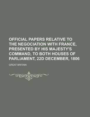 Official Papers Relative to the Negociation with France, Presented by His Majesty's Command, to Both Houses of Parliament, 22d December, 1806