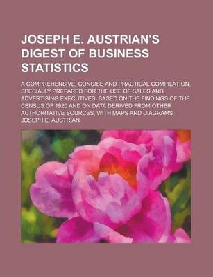 Joseph E. Austrian's Digest of Business Statistics; A Comprehensive, Concise and Practical Compilation, Specially Prepared for the Use of Sales and Advertising Executives; Based on the Findings of the Census of 1920 and on Data Derived