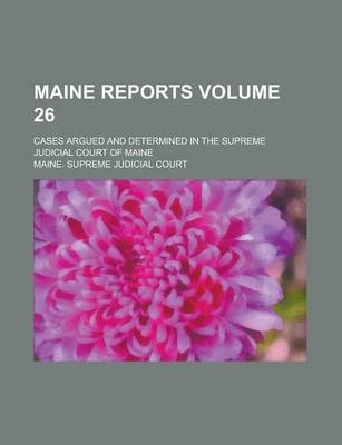 Maine Reports; Cases Argued and Determined in the Supreme Judicial Court of Maine Volume 26