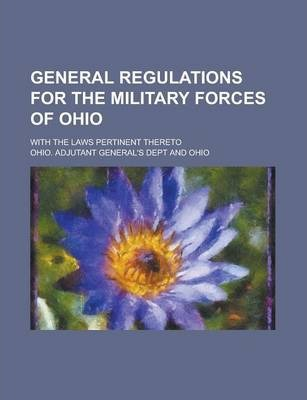 General Regulations for the Military Forces of Ohio; With the Laws Pertinent Thereto