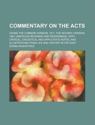 Commentary on the Acts; Giving the Common Version, 1611, the Revised Version, 1881 (American Readings and Renderings), with Critical, Exegetical and Applicative Notes, and Illustrations from Life and History in the East