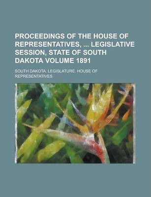 Proceedings of the House of Representatives, Legislative Session, State of South Dakota Volume 1891