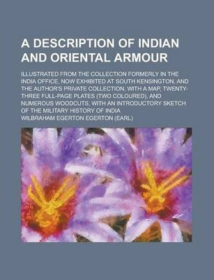A Description of Indian and Oriental Armour; Illustrated from the Collection Formerly in the India Office, Now Exhibited at South Kensington, and the Author's Private Collection, with a Map, Twenty-Three Full-Page Plates (Two Coloured),