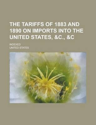 The Tariffs of 1883 and 1890 on Imports Into the United States, &C., Indexed