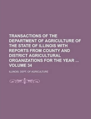 Transactions of the Department of Agriculture of the State of Illinois with Reports from County and District Agricultural Organizations for the Year Volume 34