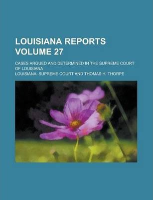 Louisiana Reports; Cases Argued and Determined in the Supreme Court of Louisiana Volume 27