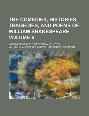 The Comedies, Histories, Tragedies, and Poems of William Shakespeare; With Memoir, Introductions and Notes Volume 6