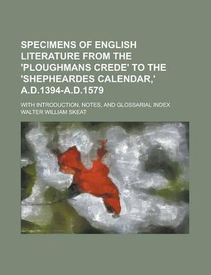 Specimens of English Literature from the 'Ploughmans Crede' to the 'Shepheardes Calendar, ' A.D.1394-A.D.1579; With Introduction, Notes, and Glossarial Index