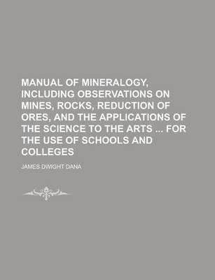 Manual of Mineralogy, Including Observations on Mines, Rocks, Reduction of Ores, and the Applications of the Science to the Arts for the Use of Schools and Colleges