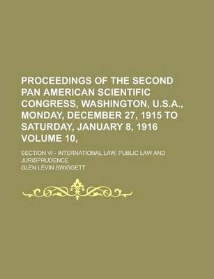 Proceedings of the Second Pan American Scientific Congress, Washington, U.S.A., Monday, December 27, 1915 to Saturday, January 8, 1916; Section VI - International Law, Public Law and Jurisprudence Volume 10,