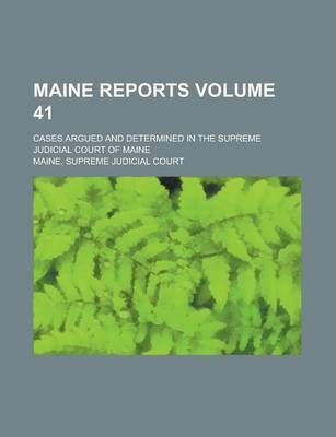 Maine Reports; Cases Argued and Determined in the Supreme Judicial Court of Maine Volume 41