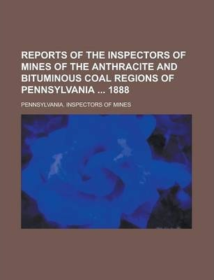 Reports of the Inspectors of Mines of the Anthracite and Bituminous Coal Regions of Pennsylvania 1888