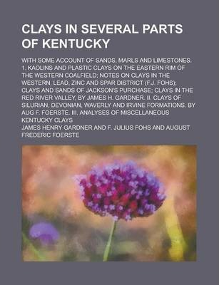 Clays in Several Parts of Kentucky; With Some Account of Sands, Marls and Limestones. 1. Kaolins and Plastic Clays on the Eastern Rim of the Western Coalfield; Notes on Clays in the Western, Lead, Zinc and Spar District (F.J. Fohs); Clays