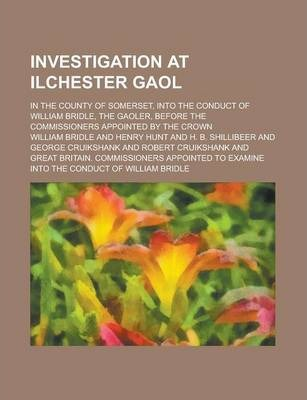 Investigation at Ilchester Gaol; In the County of Somerset, Into the Conduct of William Bridle, the Gaoler, Before the Commissioners Appointed by the Crown