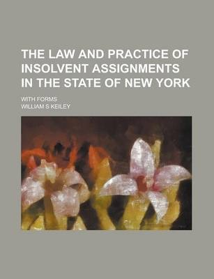 The Law and Practice of Insolvent Assignments in the State of New York; With Forms