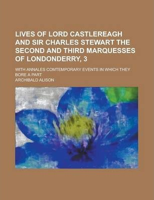 Lives of Lord Castlereagh and Sir Charles Stewart the Second and Third Marquesses of Londonderry, 3; With Annales Comtemporary Events in Which They Bore a Part