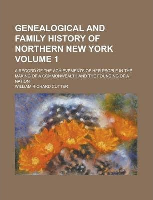 Genealogical and Family History of Northern New York; A Record of the Achievements of Her People in the Making of a Commonwealth and the Founding of a Nation Volume 1