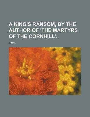 A King's Ransom, by the Author of 'The Martyrs of the Cornhill'