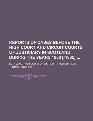 Reports of Cases Before the High Court and Circuit Courts of Justiciary in Scotland. During the Years 1868 [-1885]