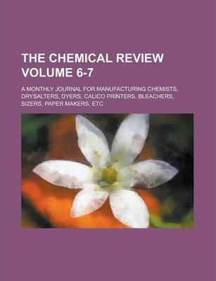 The Chemical Review; A Monthly Journal for Manufacturing Chemists, Drysalters, Dyers, Calico Printers, Bleachers, Sizers, Paper Makers, Etc Volume 6-7