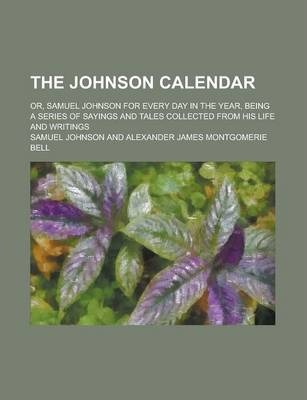 The Johnson Calendar; Or, Samuel Johnson for Every Day in the Year, Being a Series of Sayings and Tales Collected from His Life and Writings