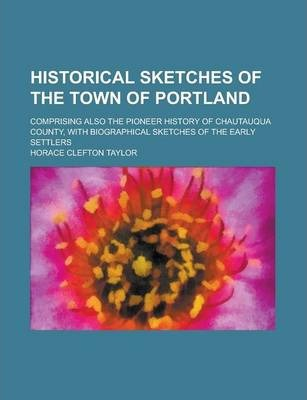 Historical Sketches of the Town of Portland; Comprising Also the Pioneer History of Chautauqua County, with Biographical Sketches of the Early Settlers