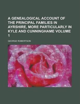 A Genealogical Account of the Principal Families in Ayrshire, More Particularly in Kyle and Cunninghame Volume 1
