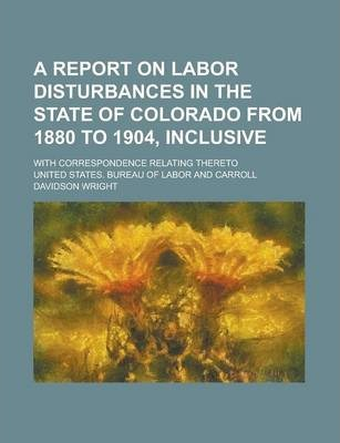 A Report on Labor Disturbances in the State of Colorado from 1880 to 1904, Inclusive; With Correspondence Relating Thereto