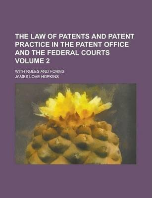 The Law of Patents and Patent Practice in the Patent Office and the Federal Courts; With Rules and Forms Volume 2