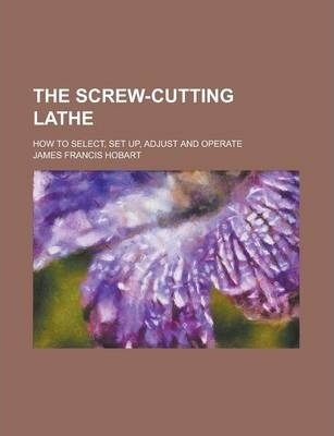 The Screw-Cutting Lathe; How to Select, Set Up, Adjust and Operate