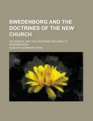 Swedenborg and the Doctrines of the New Church; His Mission, and the Doctrines Relating to Regeneration