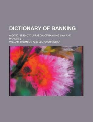 Dictionary of Banking; A Concise Encyclopaedia of Banking Law and Practice