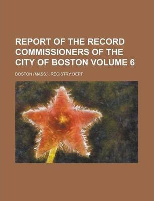 Report of the Record Commissioners of the City of Boston Volume 6