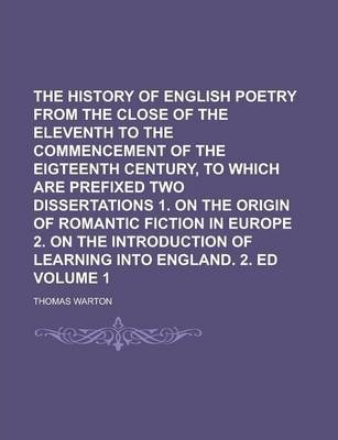 The History of English Poetry from the Close of the Eleventh to the Commencement of the Eigteenth Century, to Which Are Prefixed Two Dissertations 1. on the Origin of Romantic Fiction in Europe 2. on the Introduction of Learning Volume 1
