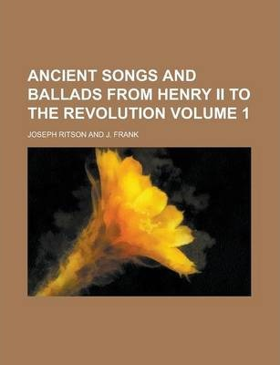 Ancient Songs and Ballads from Henry II to the Revolution Volume 1